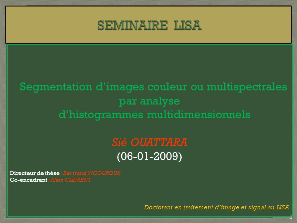 Evaluation des résultats de segmentation de ImSegHier_nD Nom image Critère de Levine et Nazif (complément) ImSegHier_nDK-means Synt_Gdr 11 Synt_RayonDispersion 0,99950,9972 Synt1ou3 impossible1 Synt2009 0,81611 House 0,96980,9553 Mandrill 0,89710,9192 IRM 0,92770,8927 M4 0,86080,8669 Evaluation non supervisée de la méthode ImSeghier_nD 72