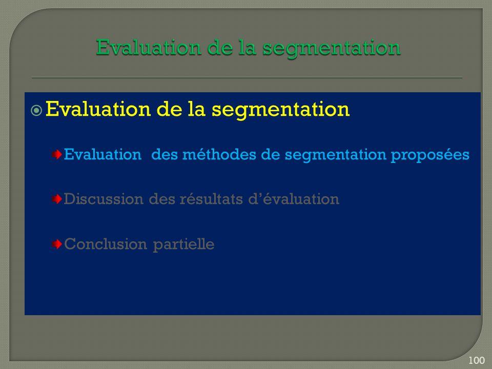 Evaluation de la segmentation Evaluation des méthodes de segmentation proposées Discussion des résultats dévaluation Conclusion partielle 100