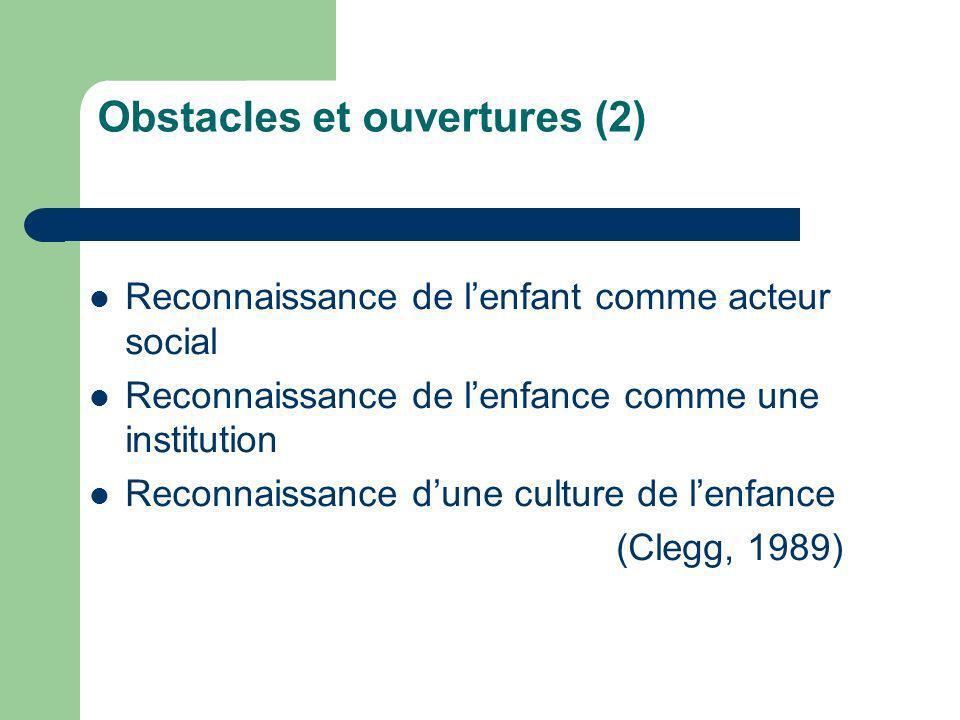 Obstacles et ouvertures (2) Reconnaissance de lenfant comme acteur social Reconnaissance de lenfance comme une institution Reconnaissance dune culture