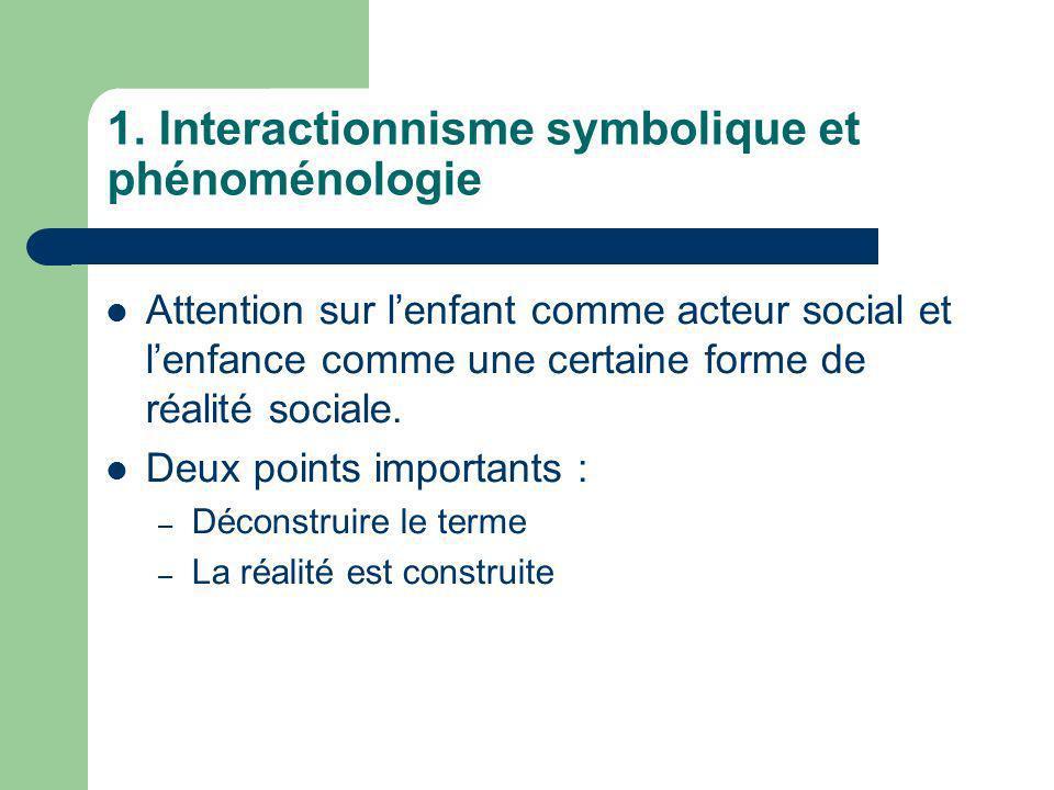 1. Interactionnisme symbolique et phénoménologie Attention sur lenfant comme acteur social et lenfance comme une certaine forme de réalité sociale. De