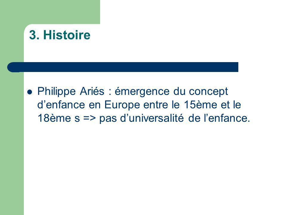 3. Histoire Philippe Ariés : émergence du concept denfance en Europe entre le 15ème et le 18ème s => pas duniversalité de lenfance.