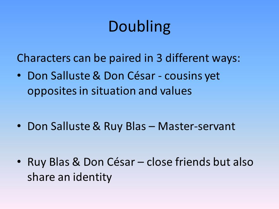 Doubling Characters can be paired in 3 different ways: Don Salluste & Don César - cousins yet opposites in situation and values Don Salluste & Ruy Bla