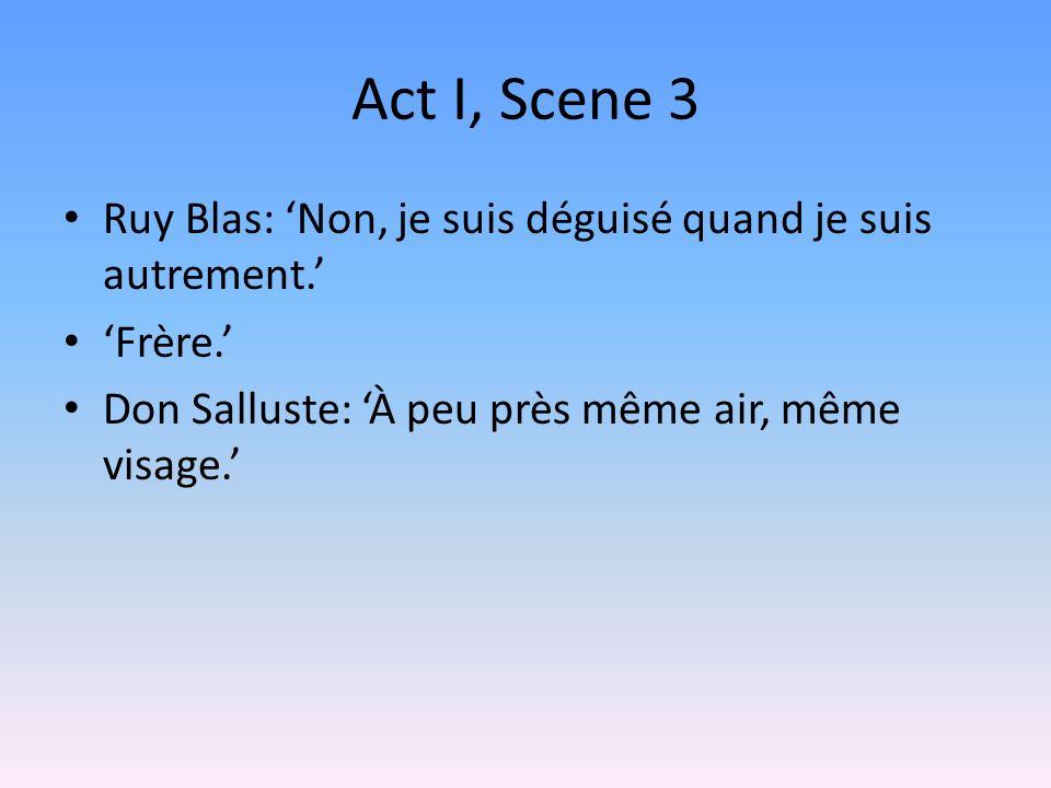 Act I, Scene 3 Ruy Blas: Non, je suis déguisé quand je suis autrement. Frère. Don Salluste: À peu près même air, même visage.