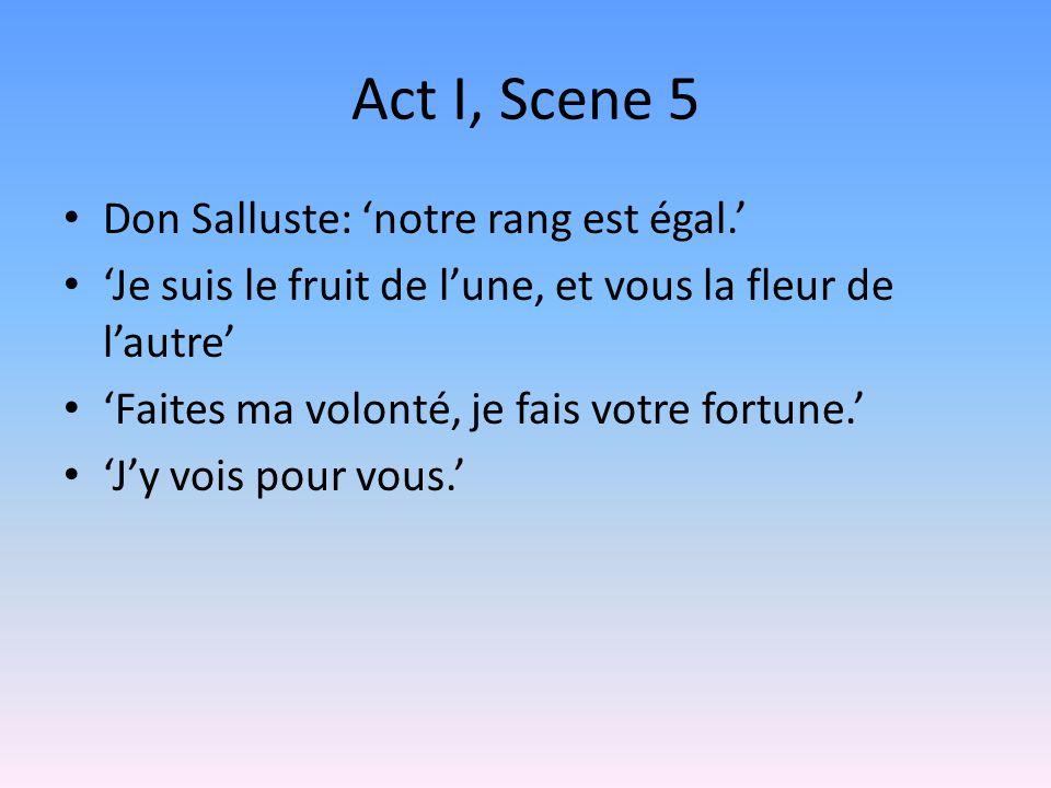 Act I, Scene 5 Don Salluste: notre rang est égal. Je suis le fruit de lune, et vous la fleur de lautre Faites ma volonté, je fais votre fortune. Jy vo