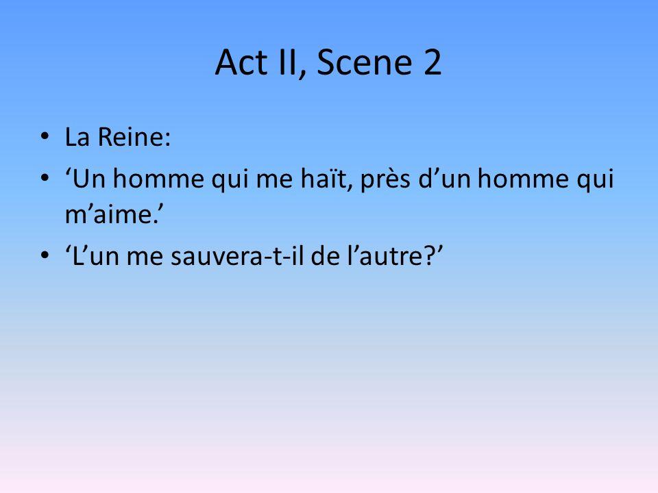 Act II, Scene 2 La Reine: Un homme qui me haït, près dun homme qui maime. Lun me sauvera-t-il de lautre?
