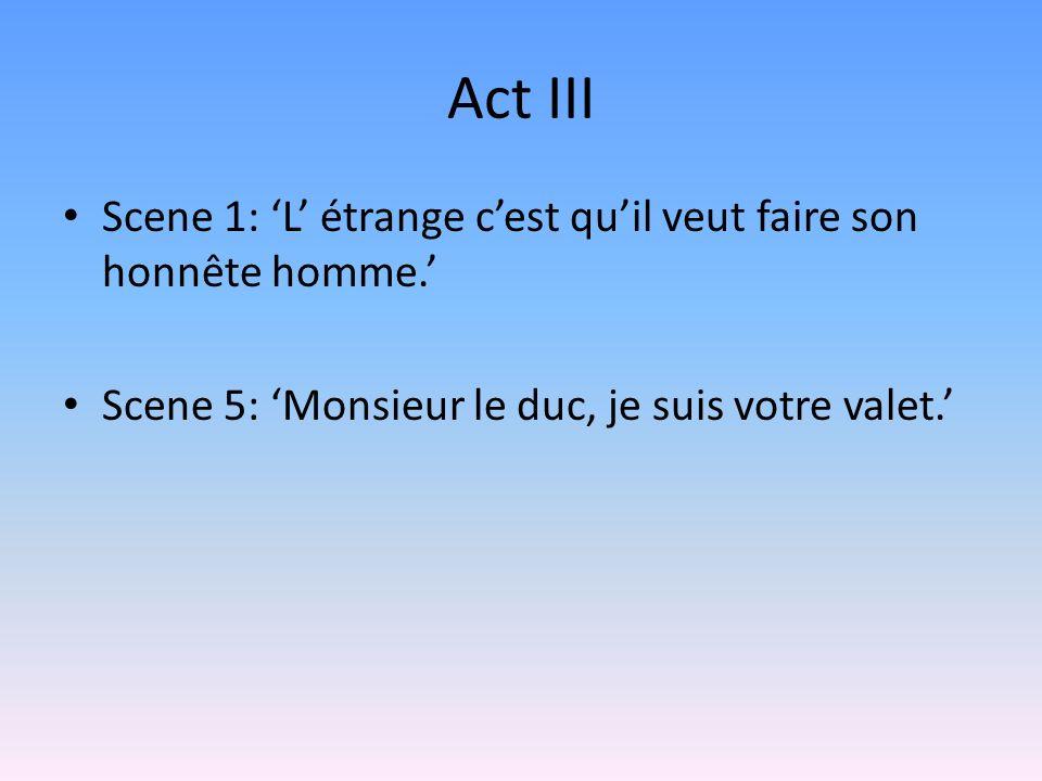 Act III Scene 1: L étrange cest quil veut faire son honnête homme. Scene 5: Monsieur le duc, je suis votre valet.