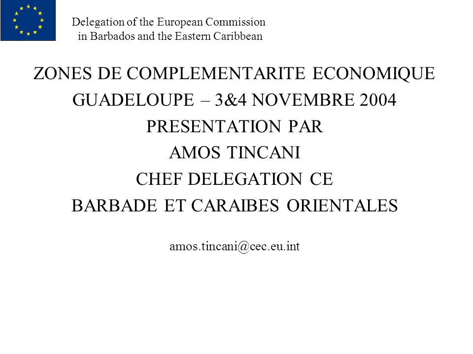 Delegation of the European Commission in Barbados and the Eastern Caribbean ZONES DE COMPLEMENTARITE ECONOMIQUE GUADELOUPE – 3&4 NOVEMBRE 2004 PRESENTATION PAR AMOS TINCANI CHEF DELEGATION CE BARBADE ET CARAIBES ORIENTALES amos.tincani@cec.eu.int