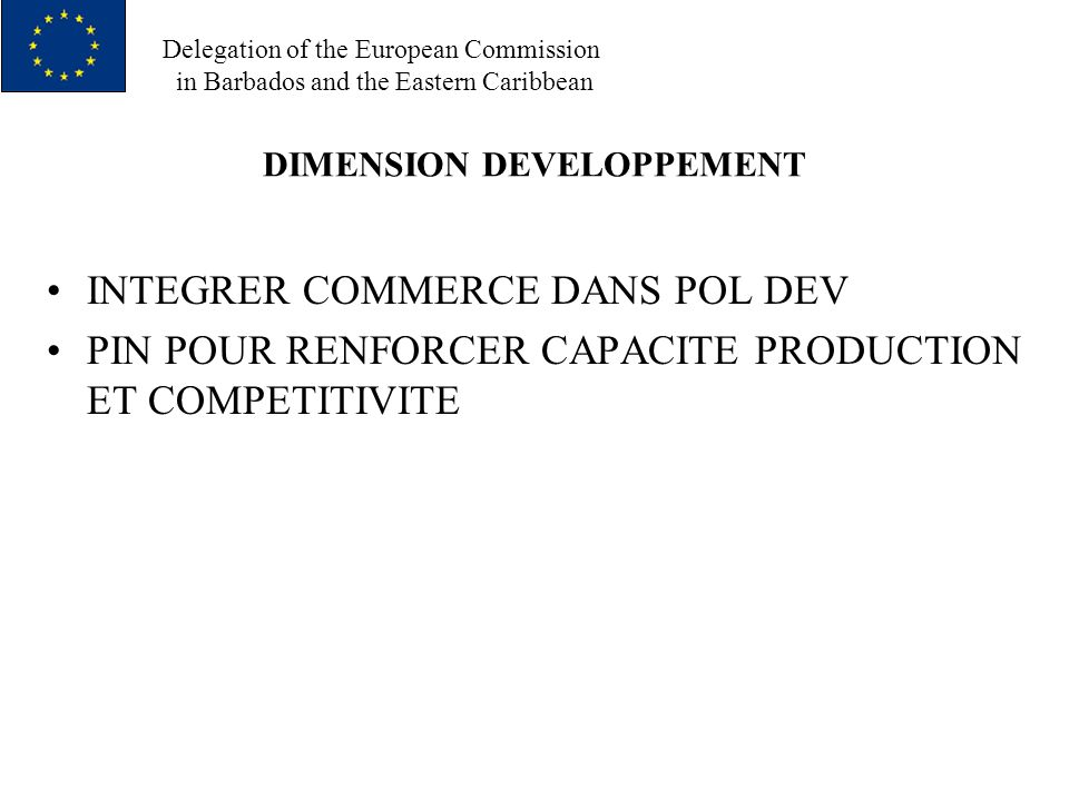 Delegation of the European Commission in Barbados and the Eastern Caribbean DIMENSION DEVELOPPEMENT INTEGRER COMMERCE DANS POL DEV PIN POUR RENFORCER