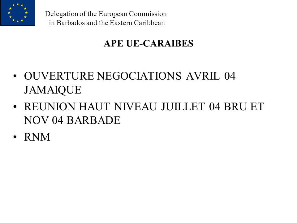 Delegation of the European Commission in Barbados and the Eastern Caribbean APE UE-CARAIBES OUVERTURE NEGOCIATIONS AVRIL 04 JAMAIQUE REUNION HAUT NIVEAU JUILLET 04 BRU ET NOV 04 BARBADE RNM