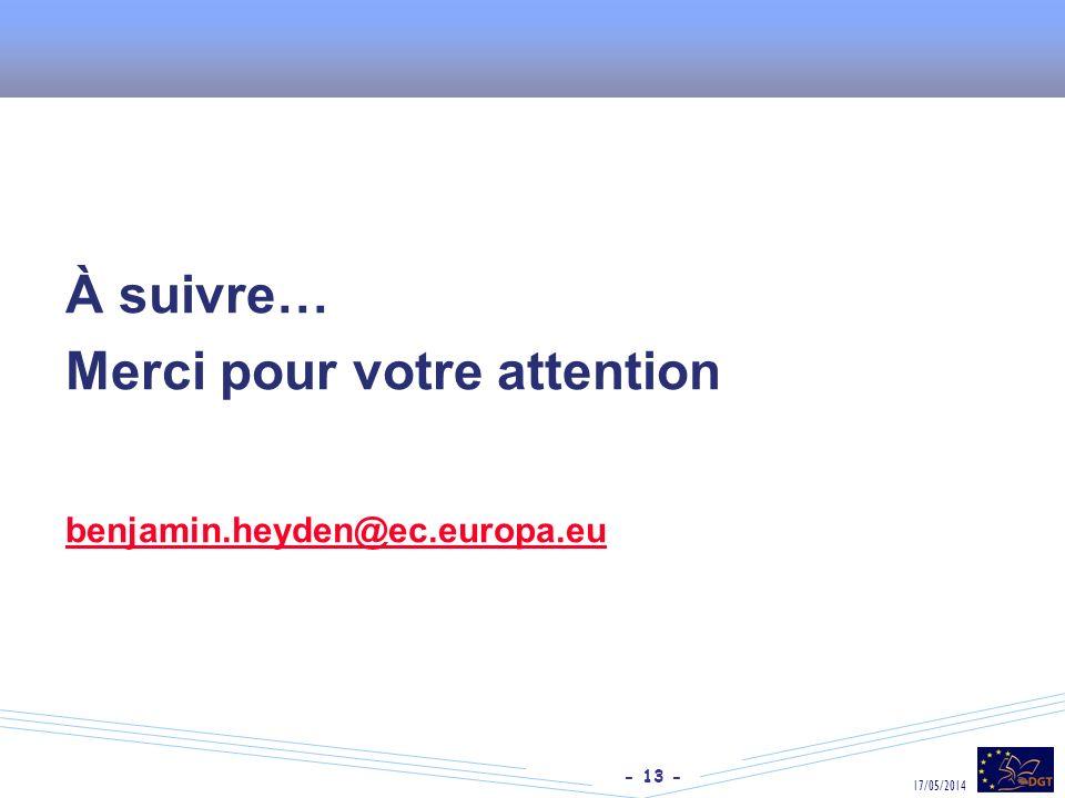- 13 - 17/05/2014 À suivre… Merci pour votre attention benjamin.heyden@ec.europa.eu