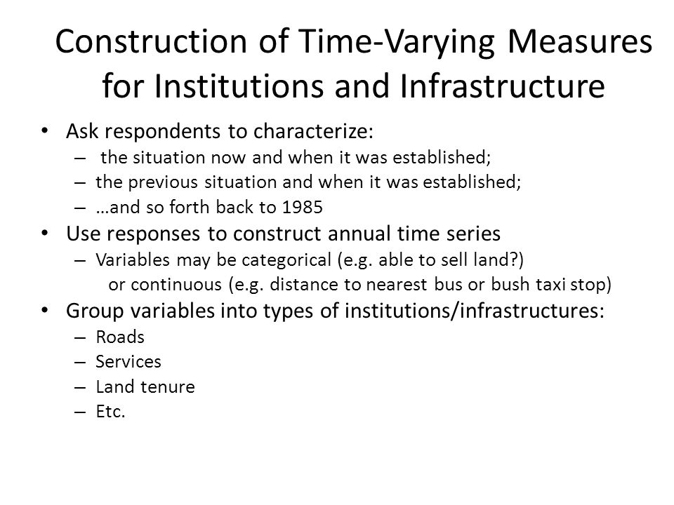 Construction of Time-Varying Measures for Institutions and Infrastructure Ask respondents to characterize: – the situation now and when it was established; – the previous situation and when it was established; – …and so forth back to 1985 Use responses to construct annual time series – Variables may be categorical (e.g.