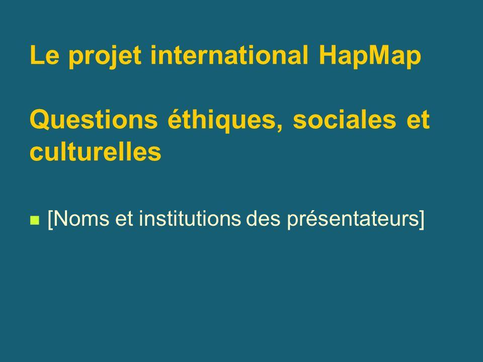 Le projet international HapMap Questions éthiques, sociales et culturelles [Noms et institutions des présentateurs]