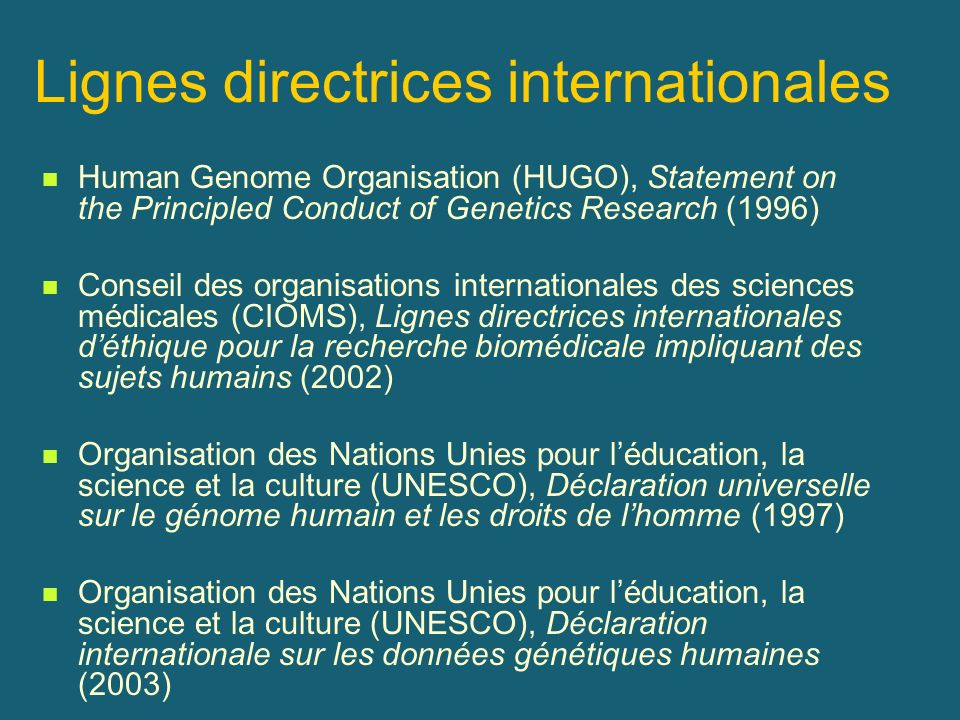 Lignes directrices internationales Human Genome Organisation (HUGO), Statement on the Principled Conduct of Genetics Research (1996) Conseil des organ