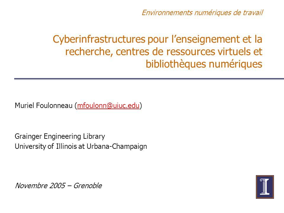 Environnements numériques de travail Cyberinfrastructures pour lenseignement et la recherche, centres de ressources virtuels et bibliothèques numériques Muriel Foulonneau (mfoulonn@uiuc.edu)mfoulonn@uiuc.edu Grainger Engineering Library University of Illinois at Urbana-Champaign Novembre 2005 – Grenoble