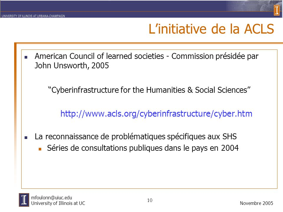 10 Novembre 2005 mfoulonn@uiuc.edu University of Illinois at UC Linitiative de la ACLS American Council of learned societies - Commission présidée par John Unsworth, 2005 Cyberinfrastructure for the Humanities & Social Sciences http://www.acls.org/cyberinfrastructure/cyber.htm La reconnaissance de problématiques spécifiques aux SHS Séries de consultations publiques dans le pays en 2004