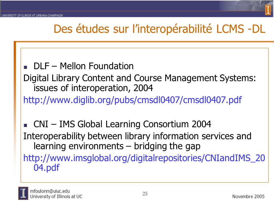 25 Novembre 2005 mfoulonn@uiuc.edu University of Illinois at UC Des études sur linteropérabilité LCMS -DL DLF – Mellon Foundation Digital Library Content and Course Management Systems: issues of interoperation, 2004 http://www.diglib.org/pubs/cmsdl0407/cmsdl0407.pdf CNI – IMS Global Learning Consortium 2004 Interoperability between library information services and learning environments – bridging the gap http://www.imsglobal.org/digitalrepositories/CNIandIMS_20 04.pdf