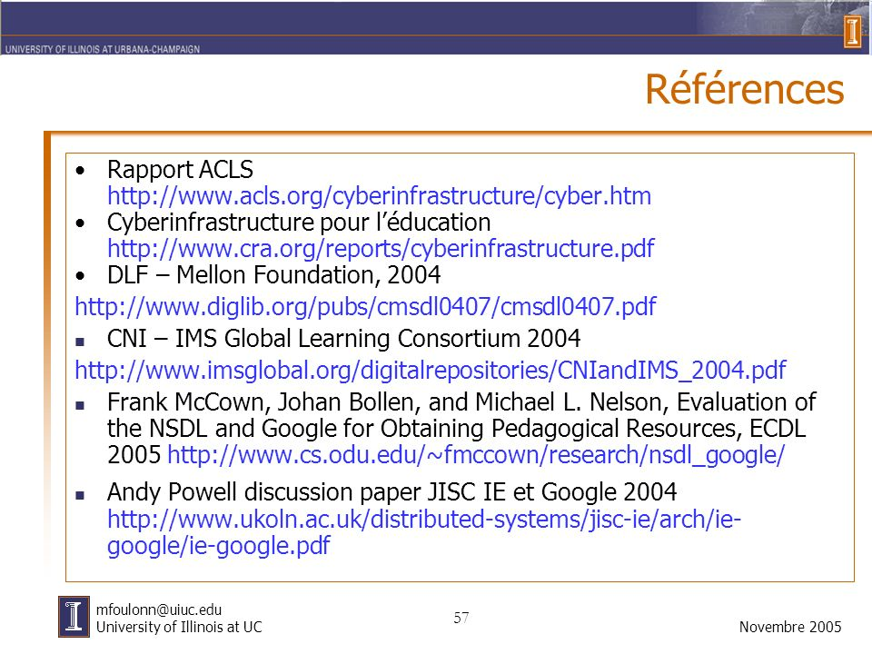 57 Novembre 2005 mfoulonn@uiuc.edu University of Illinois at UC Références Rapport ACLS http://www.acls.org/cyberinfrastructure/cyber.htm Cyberinfrastructure pour léducation http://www.cra.org/reports/cyberinfrastructure.pdf DLF – Mellon Foundation, 2004 http://www.diglib.org/pubs/cmsdl0407/cmsdl0407.pdf CNI – IMS Global Learning Consortium 2004 http://www.imsglobal.org/digitalrepositories/CNIandIMS_2004.pdf Frank McCown, Johan Bollen, and Michael L.