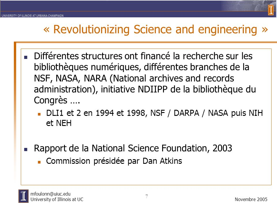 7 Novembre 2005 mfoulonn@uiuc.edu University of Illinois at UC « Revolutionizing Science and engineering » Différentes structures ont financé la recherche sur les bibliothèques numériques, différentes branches de la NSF, NASA, NARA (National archives and records administration), initiative NDIIPP de la bibliothèque du Congrès ….