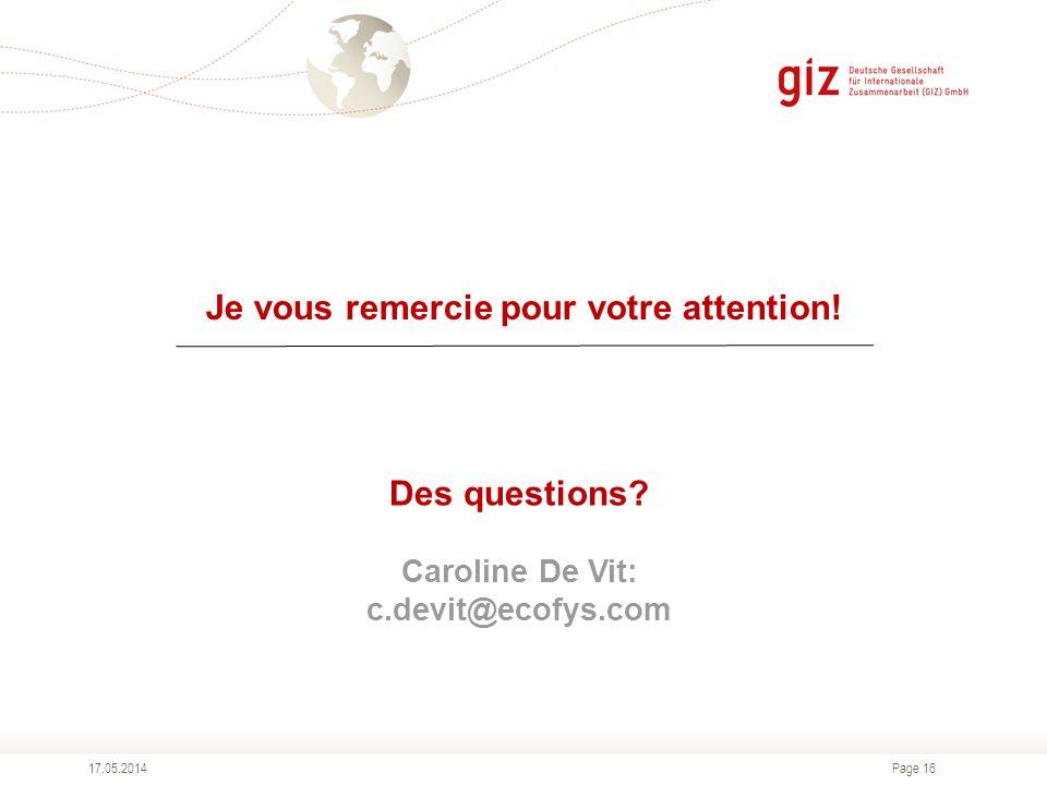 Page 16 Je vous remercie pour votre attention! 17.05.2014 Des questions? Caroline De Vit: c.devit@ecofys.com