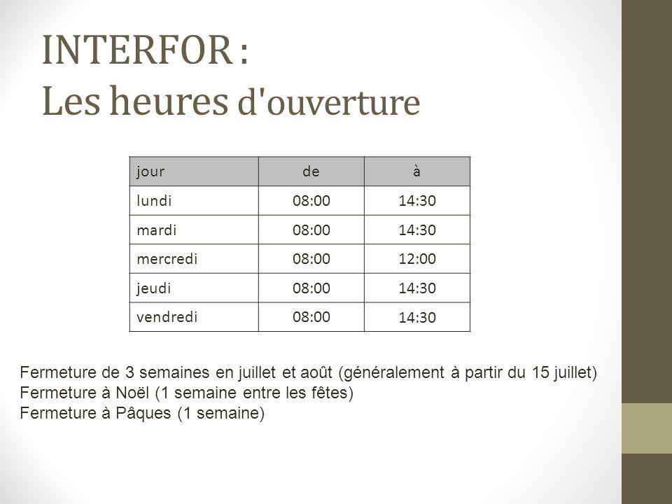 INTERFOR : Les heures d'ouverture jourdeà lundi08:0014:30 mardi08:0014:30 mercredi08:0012:00 jeudi08:0014:30 vendredi08:0014:30 Fermeture de 3 semaine