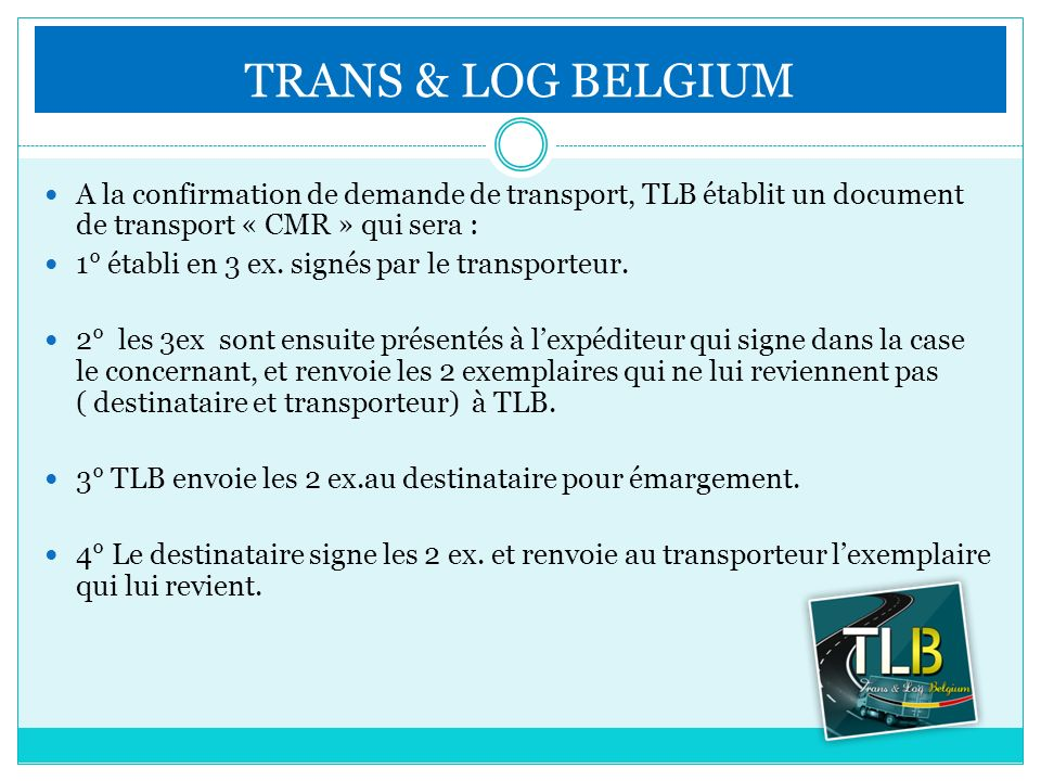 TRANS & LOG BELGIUM A la confirmation de demande de transport, TLB établit un document de transport « CMR » qui sera : 1° établi en 3 ex. signés par l