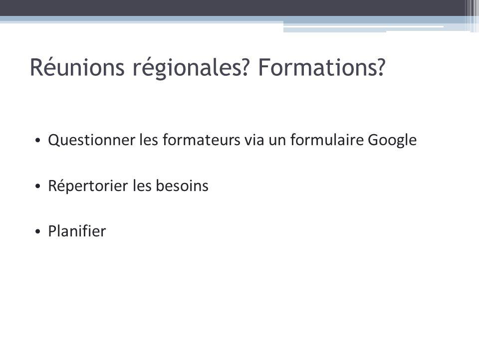 Réunions régionales? Formations? Questionner les formateurs via un formulaire Google Répertorier les besoins Planifier