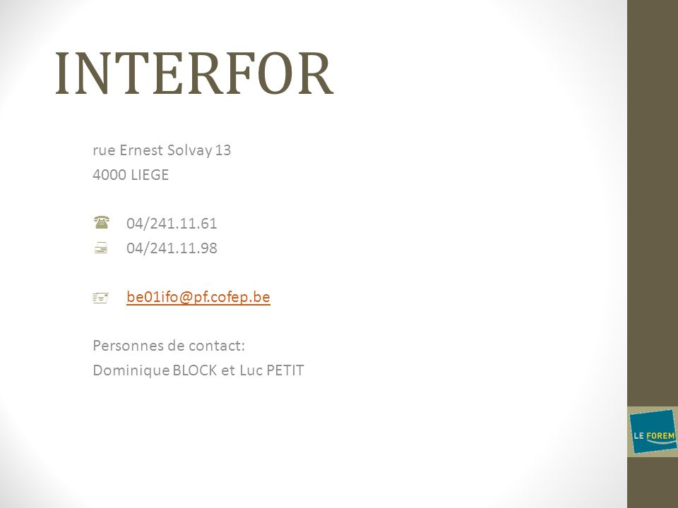 INTERFOR rue Ernest Solvay 13 4000 LIEGE 04/241.11.61 04/241.11.98 be01ifo@pf.cofep.be Personnes de contact: Dominique BLOCK et Luc PETIT
