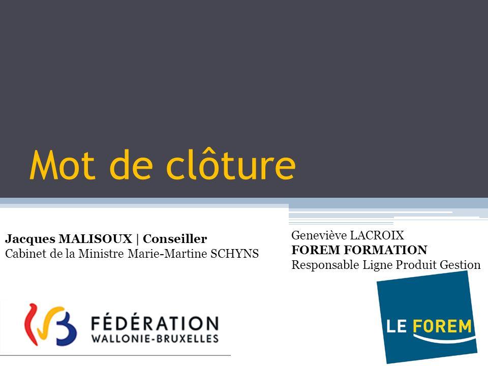 Mot de clôture Jacques MALISOUX | Conseiller Cabinet de la Ministre Marie-Martine SCHYNS Geneviève LACROIX FOREM FORMATION Responsable Ligne Produit G