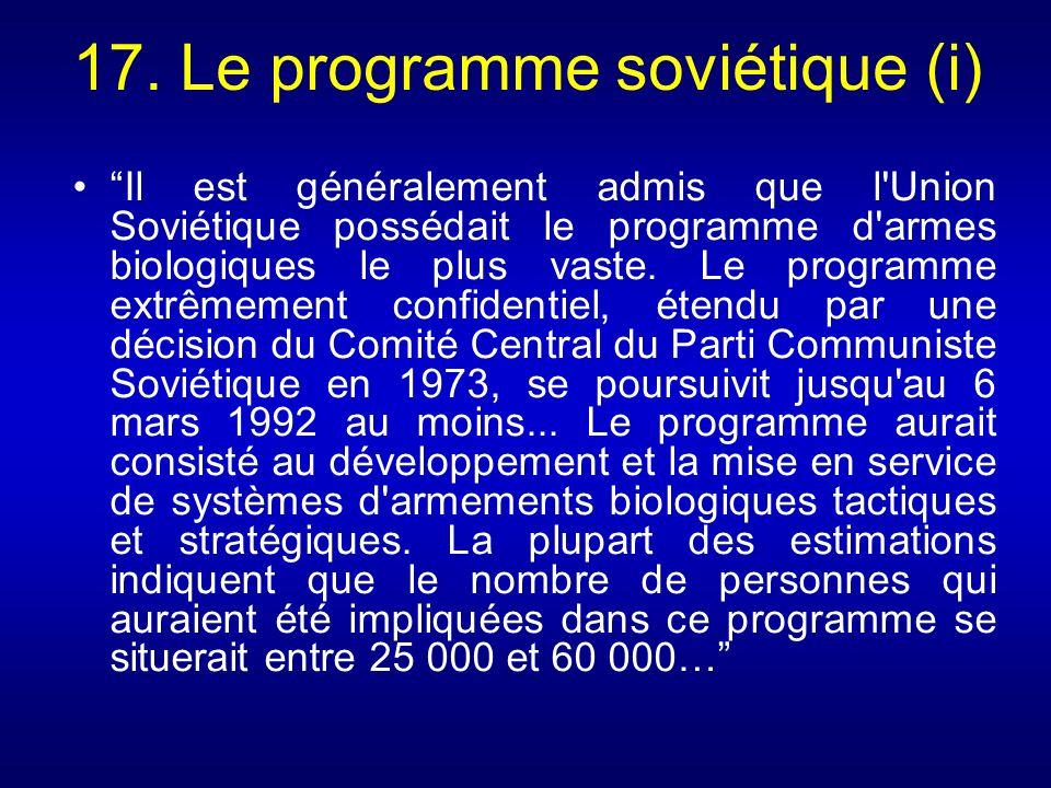17. Le programme soviétique (i) Il est généralement admis que l'Union Soviétique possédait le programme d'armes biologiques le plus vaste. Le programm