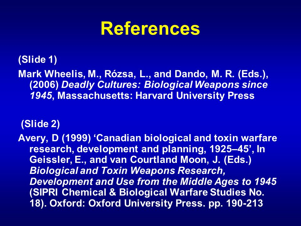 References (Slide 1) Mark Wheelis, M., Rózsa, L., and Dando, M. R. (Eds.), (2006) Deadly Cultures: Biological Weapons since 1945, Massachusetts: Harva