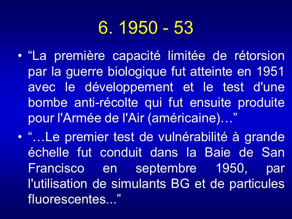 6. 1950 - 53 La première capacité limitée de rétorsion par la guerre biologique fut atteinte en 1951 avec le développement et le test d'une bombe anti