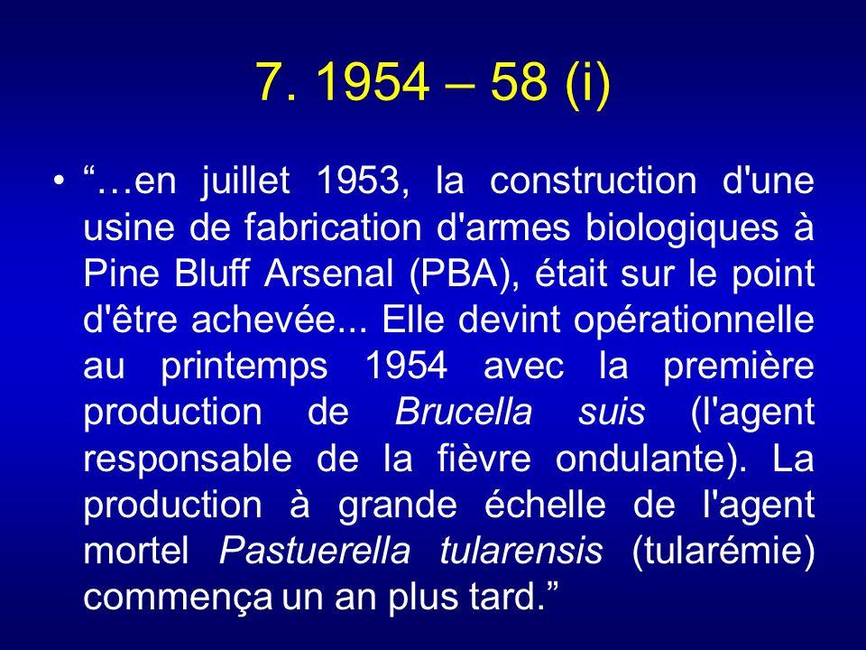 7. 1954 – 58 (i) …en juillet 1953, la construction d'une usine de fabrication d'armes biologiques à Pine Bluff Arsenal (PBA), était sur le point d'êtr