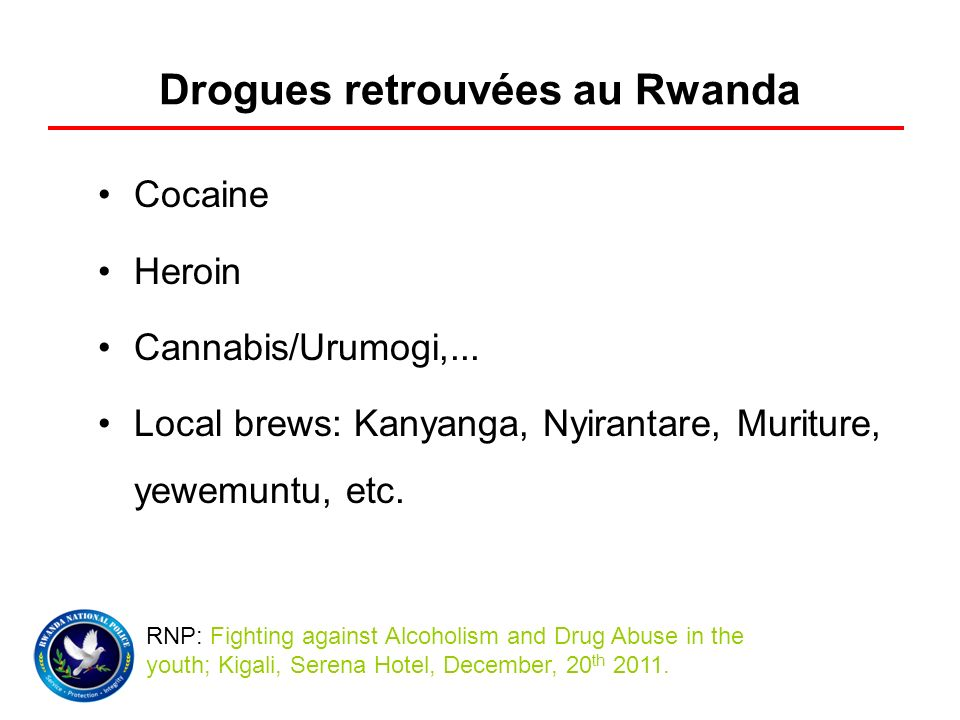Drogues retrouvées au Rwanda Cocaine Heroin Cannabis/Urumogi,... Local brews: Kanyanga, Nyirantare, Muriture, yewemuntu, etc. RNP: Fighting against Al