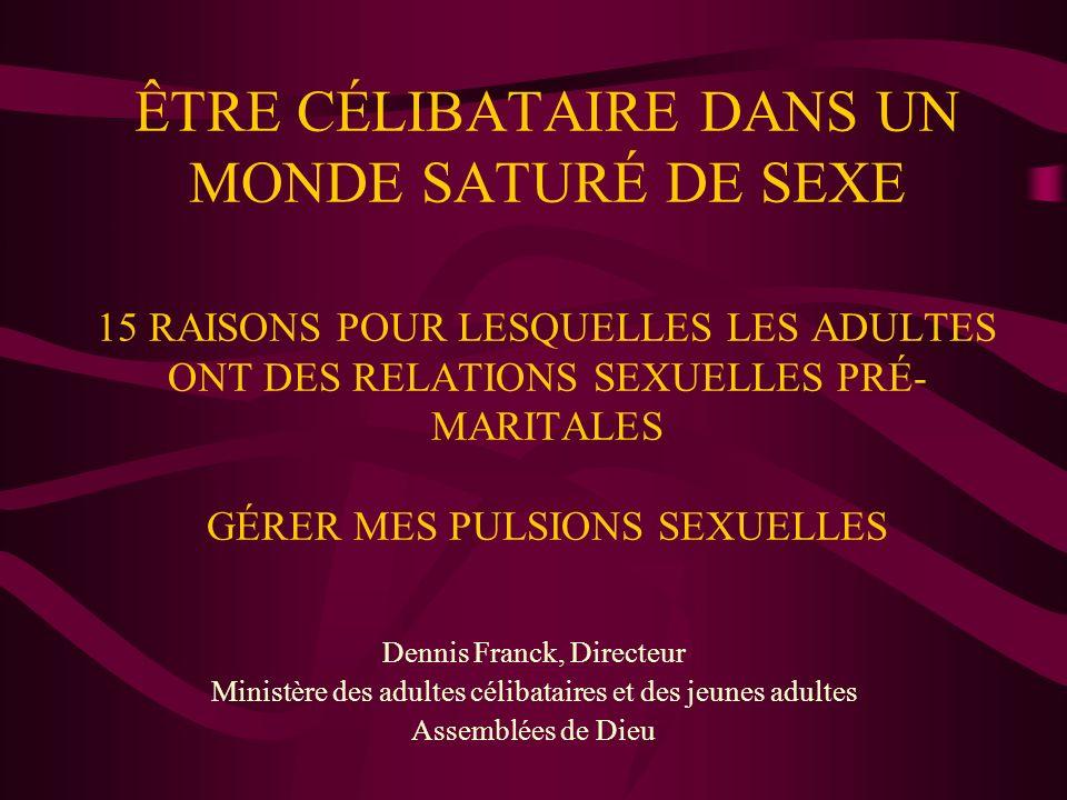 ÊTRE CÉLIBATAIRE DANS UN MONDE SATURÉ DE SEXE 15 RAISONS POUR LESQUELLES LES ADULTES ONT DES RELATIONS SEXUELLES PRÉ- MARITALES GÉRER MES PULSIONS SEXUELLES Dennis Franck, Directeur Ministère des adultes célibataires et des jeunes adultes Assemblées de Dieu