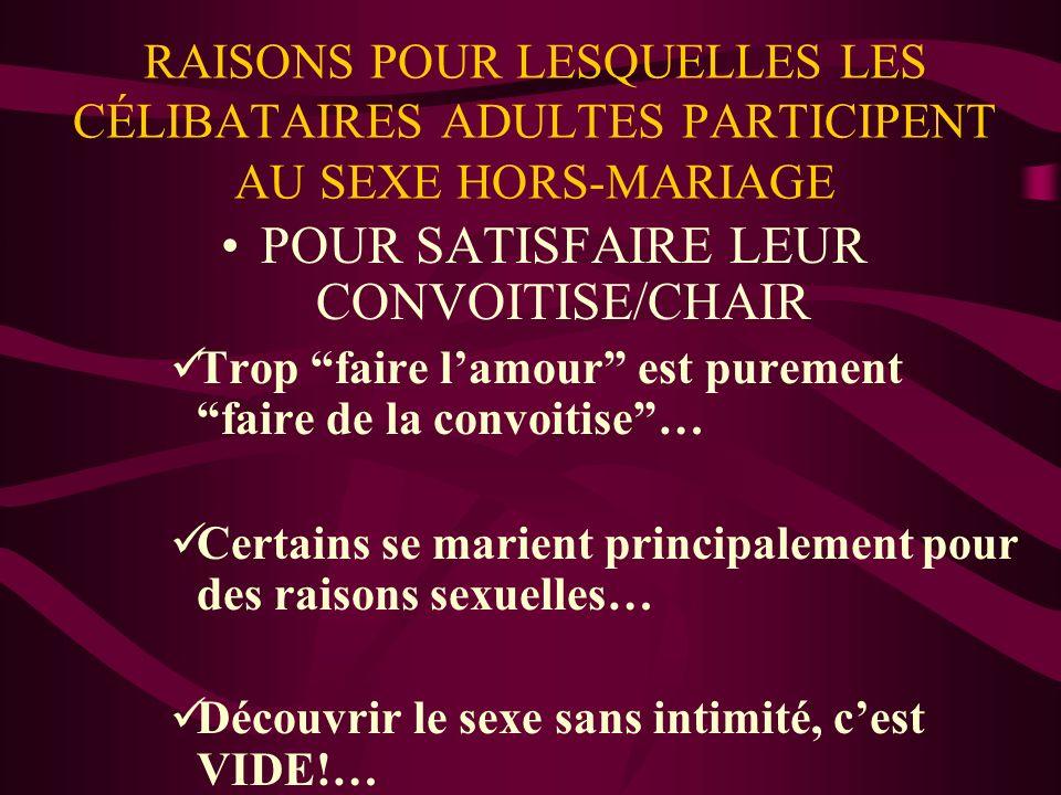 RAISONS POUR LESQUELLES LES CÉLIBATAIRES ADULTES PARTICIPENT AU SEXE HORS-MARIAGE POUR SATISFAIRE LEUR CONVOITISE/CHAIR Trop faire lamour est purement faire de la convoitise… Certains se marient principalement pour des raisons sexuelles… Découvrir le sexe sans intimité, cest VIDE!…