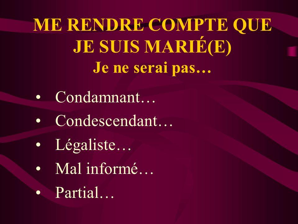 ME RENDRE COMPTE QUE JE SUIS MARIÉ(E) Je ne serai pas… Condamnant… Condescendant… Légaliste… Mal informé… Partial…