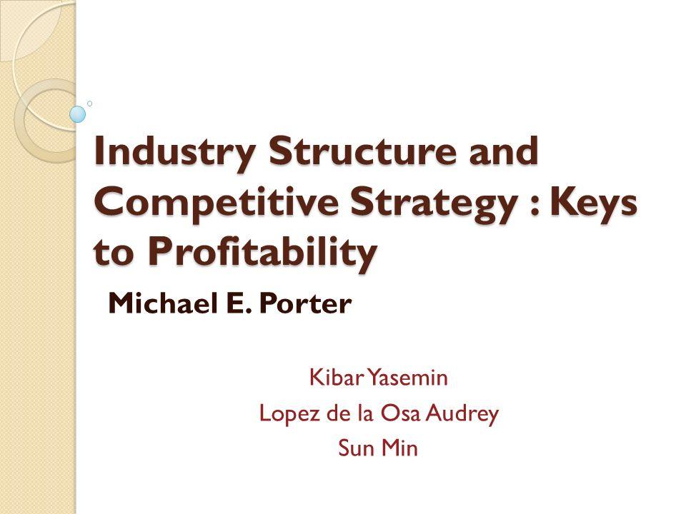 Industry Structure and Competitive Strategy : Keys to Profitability Michael E. Porter Kibar Yasemin Lopez de la Osa Audrey Sun Min