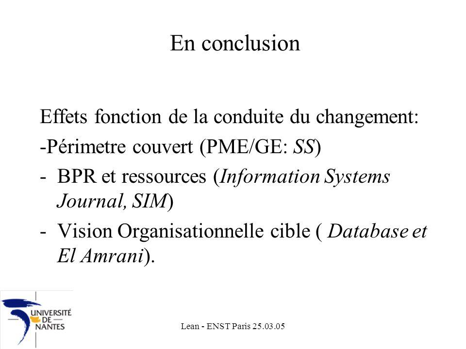 Lean - ENST Paris 25.03.05 En conclusion Effets fonction de la conduite du changement: -Périmetre couvert (PME/GE: SS) -BPR et ressources (Information Systems Journal, SIM) -Vision Organisationnelle cible ( Database et El Amrani).