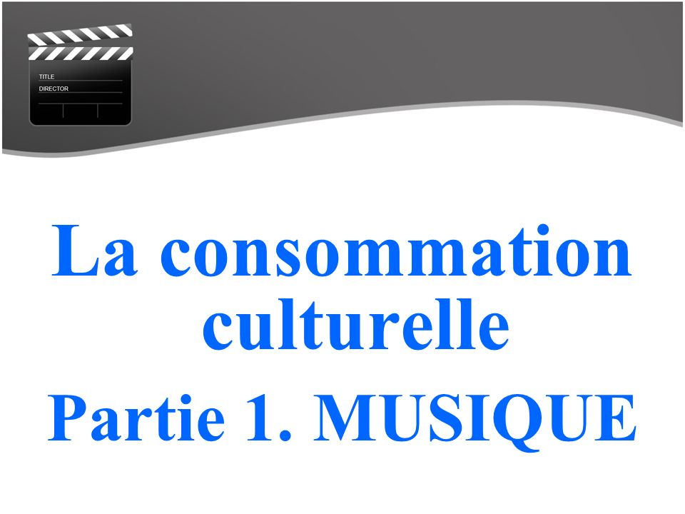 La consommation culturelle Partie 1. MUSIQUE