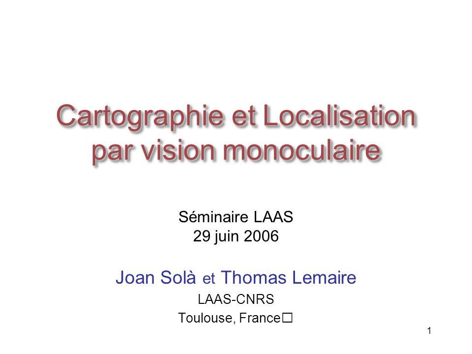 1 Cartographie et Localisation par vision monoculaire Joan Solà et Thomas Lemaire LAAS-CNRS Toulouse, France Séminaire LAAS 29 juin 2006