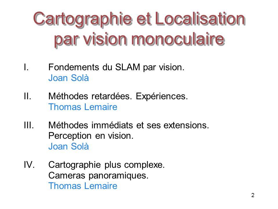 2 I.Fondements du SLAM par vision. Joan Solà II.Méthodes retardées. Expériences. Thomas Lemaire III.Méthodes immédiats et ses extensions. Perception e