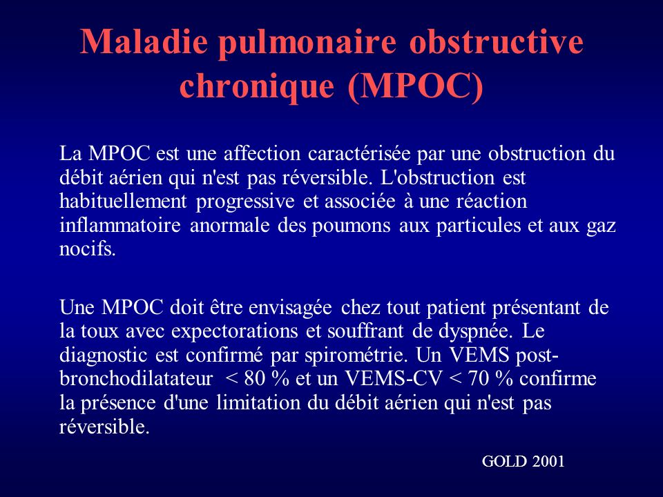 Maladie pulmonaire obstructive chronique (MPOC) La MPOC est une affection caractérisée par une obstruction du débit aérien qui n est pas réversible.