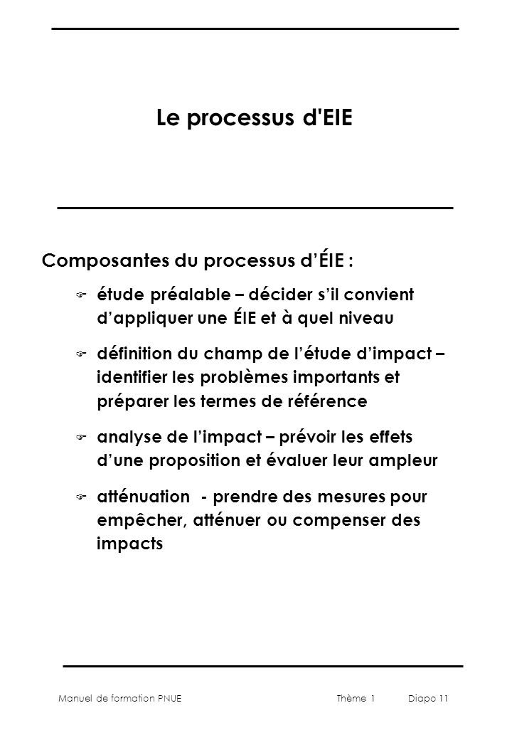 Manuel de formation PNUEThème 1 Diapo 11 Le processus d'EIE F étude préalable – décider sil convient dappliquer une ÉIE et à quel niveau F définition