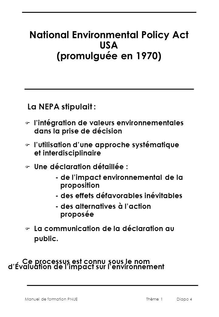Manuel de formation PNUEThème 1 Diapo 4 National Environmental Policy Act USA (promulguée en 1970) F lintégration de valeurs environnementales dans la