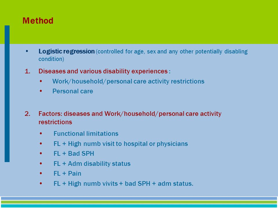 Method Logistic regression (controlled for age, sex and any other potentially disabling condition) 1.Diseases and various disability experiences : Work/household/personal care activity restrictions Personal care 2.Factors: diseases and Work/household/personal care activity restrictions Functional limitations FL + High numb visit to hospital or physicians FL + Bad SPH FL + Adm disability status FL + Pain FL + High numb vivits + bad SPH + adm status.