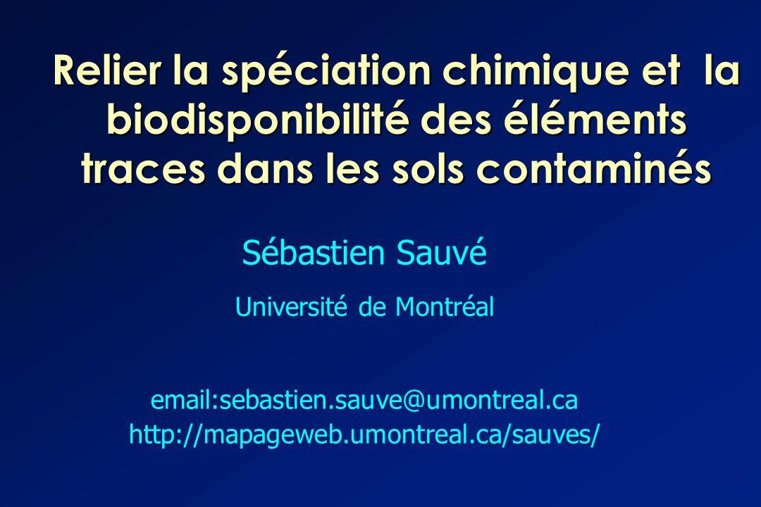 Relier la spéciation chimique et la biodisponibilité des éléments traces dans les sols contaminés Sébastien Sauvé Université de Montréal email:sebasti