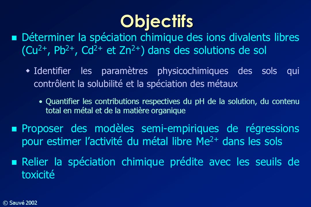 © Sauvé 2002 Objectifs Déterminer la spéciation chimique des ions divalents libres (Cu 2+, Pb 2+, Cd 2+ et Zn 2+ ) dans des solutions de sol Identifie