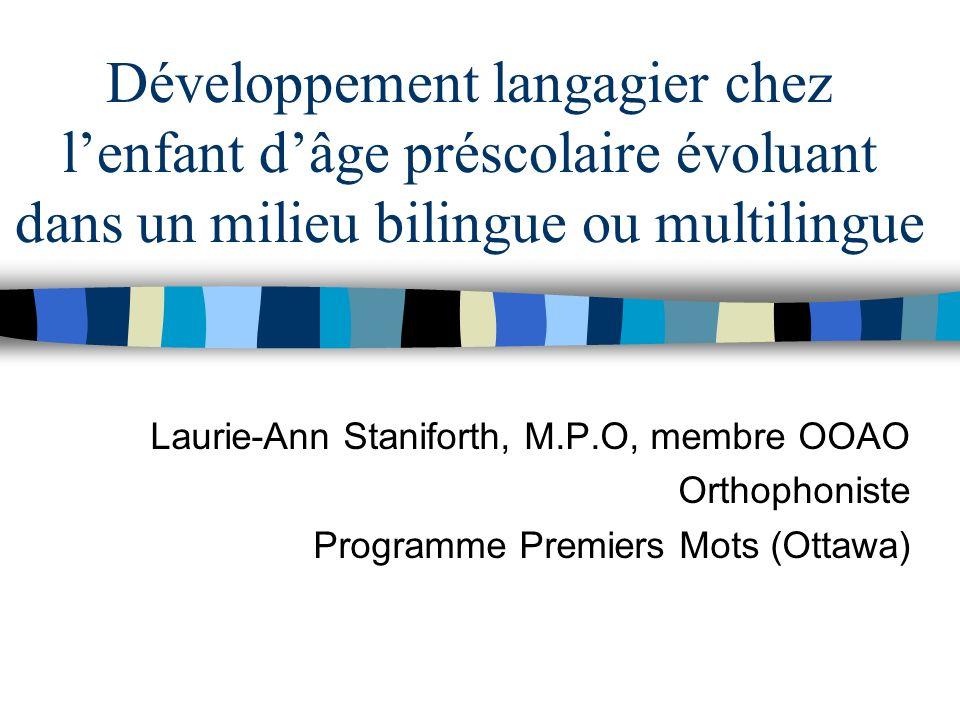 Développement langagier chez lenfant dâge préscolaire évoluant dans un milieu bilingue ou multilingue Laurie-Ann Staniforth, M.P.O, membre OOAO Orthop