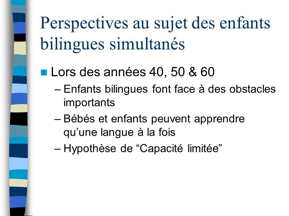 Perspectives au sujet des enfants bilingues simultanés Lors des années 40, 50 & 60 –Enfants bilingues font face à des obstacles importants –Bébés et e