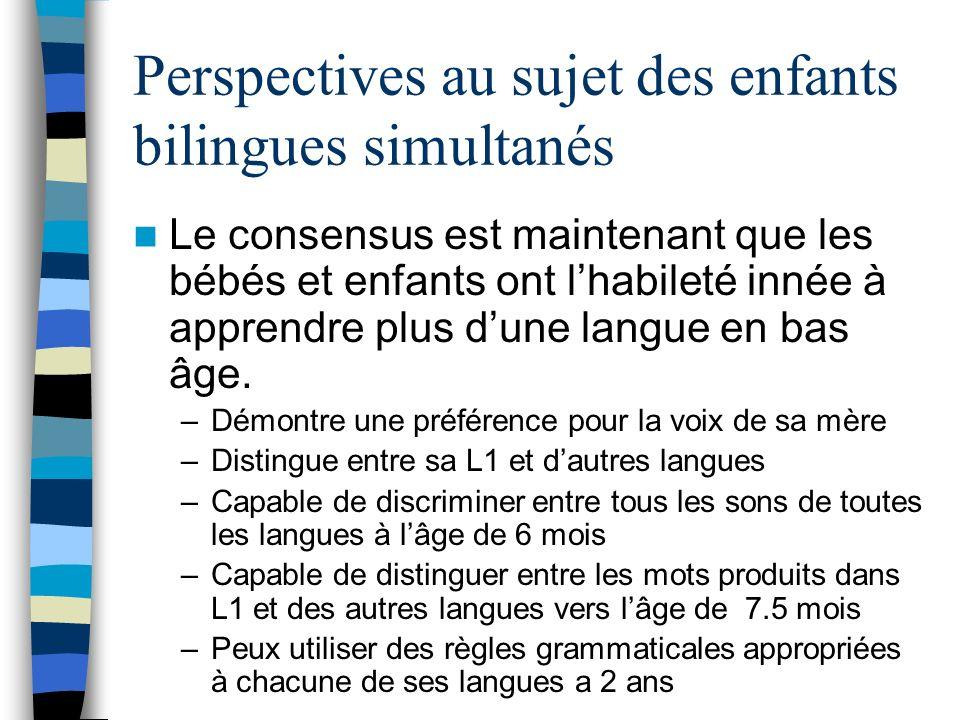 Perspectives au sujet des enfants bilingues simultanés Le consensus est maintenant que les bébés et enfants ont lhabileté innée à apprendre plus dune